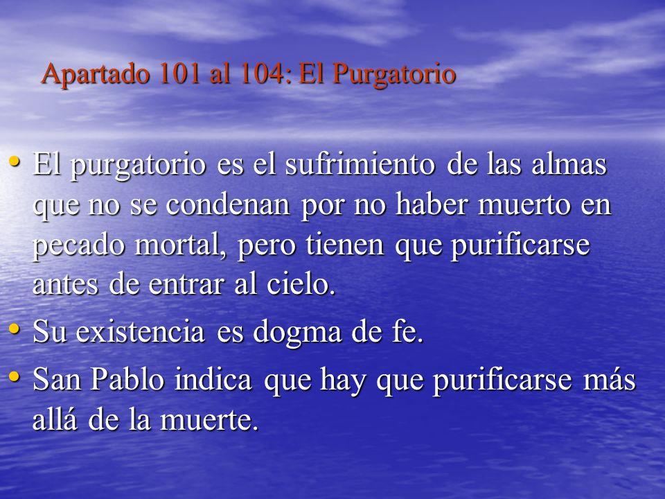 Apartado 101 al 104: El Purgatorio El purgatorio es el sufrimiento de las almas que no se condenan por no haber muerto en pecado mortal, pero tienen q