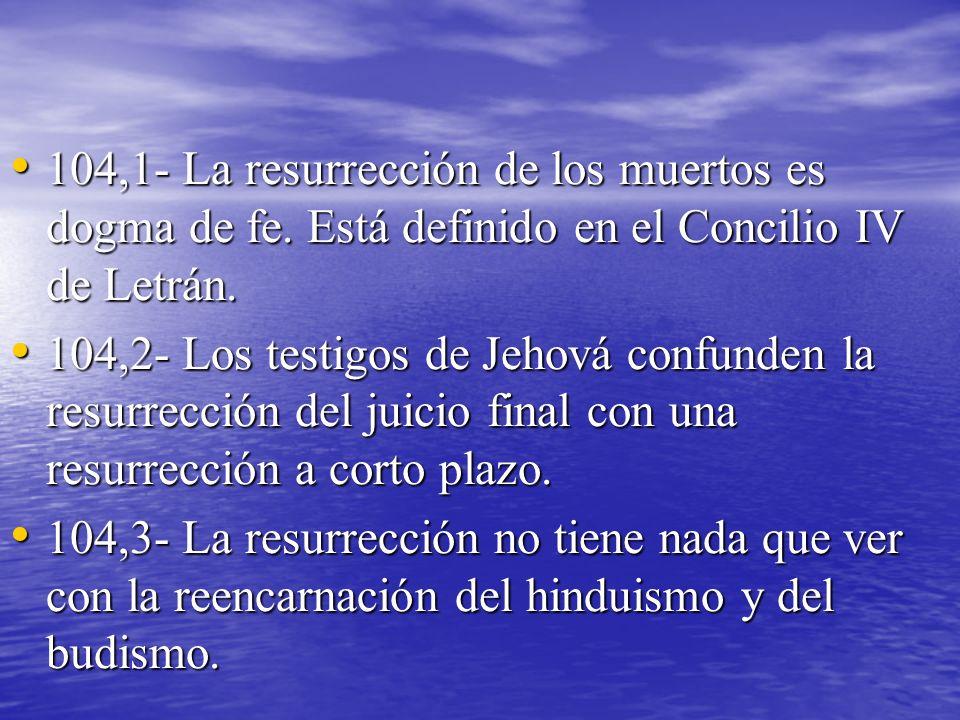 104,1- La resurrección de los muertos es dogma de fe. Está definido en el Concilio IV de Letrán. 104,1- La resurrección de los muertos es dogma de fe.