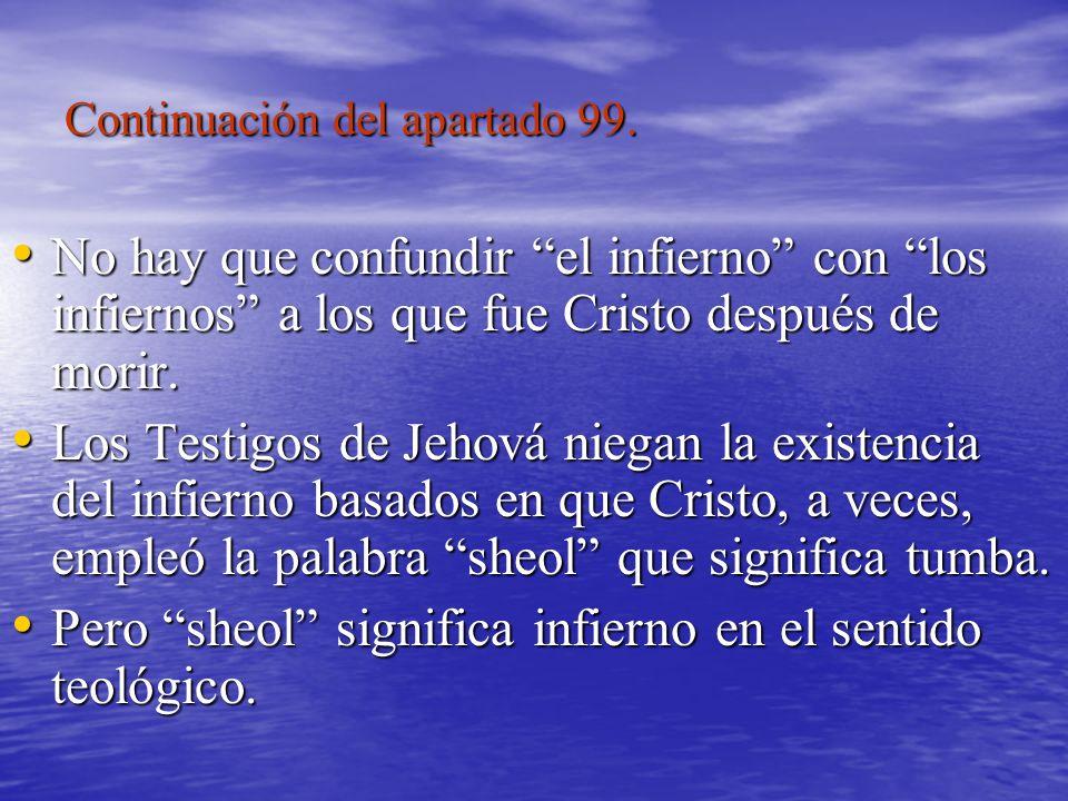 Continuación del apartado 99. No hay que confundir el infierno con los infiernos a los que fue Cristo después de morir. No hay que confundir el infier