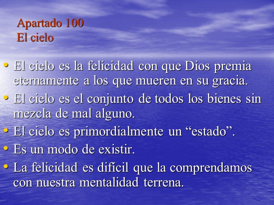 Apartado 100 El cielo El cielo es la felicidad con que Dios premia eternamente a los que mueren en su gracia. El cielo es la felicidad con que Dios pr
