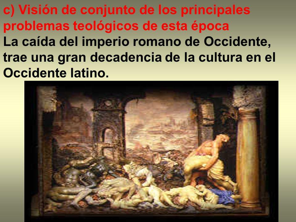 c) Visión de conjunto de los principales problemas teológicos de esta época La caída del imperio romano de Occidente, trae una gran decadencia de la c