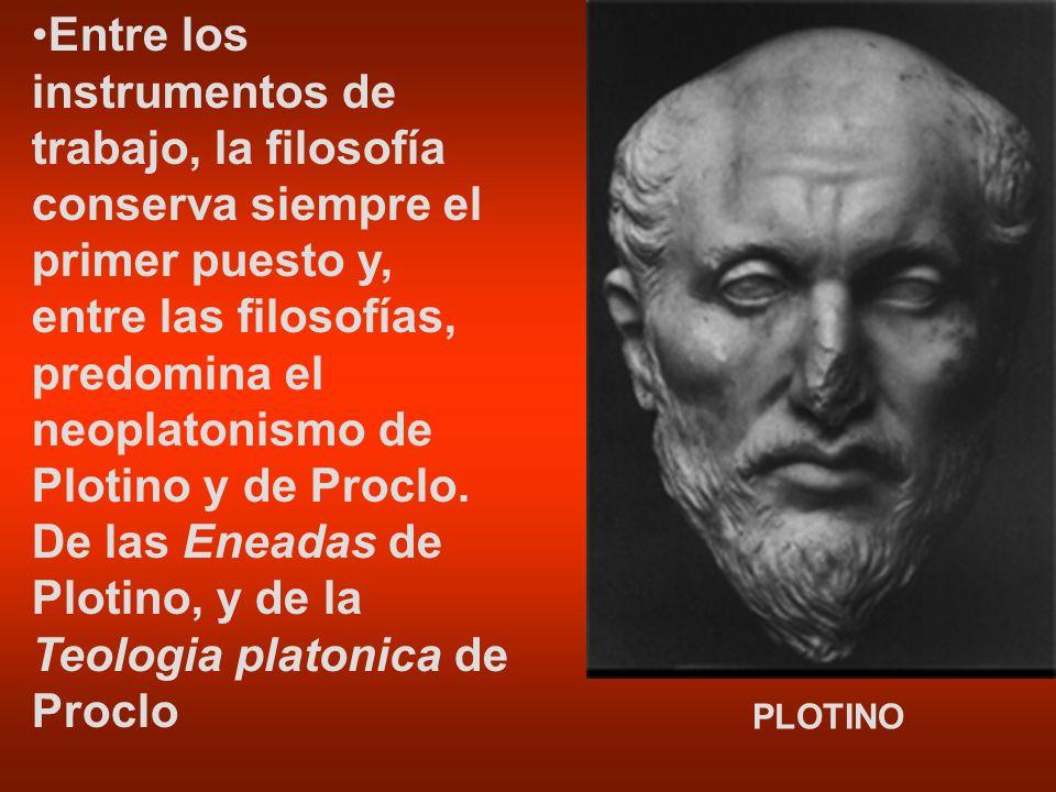 PLOTINO Entre los instrumentos de trabajo, la filosofía conserva siempre el primer puesto y, entre las filosofías, predomina el neoplatonismo de Ploti