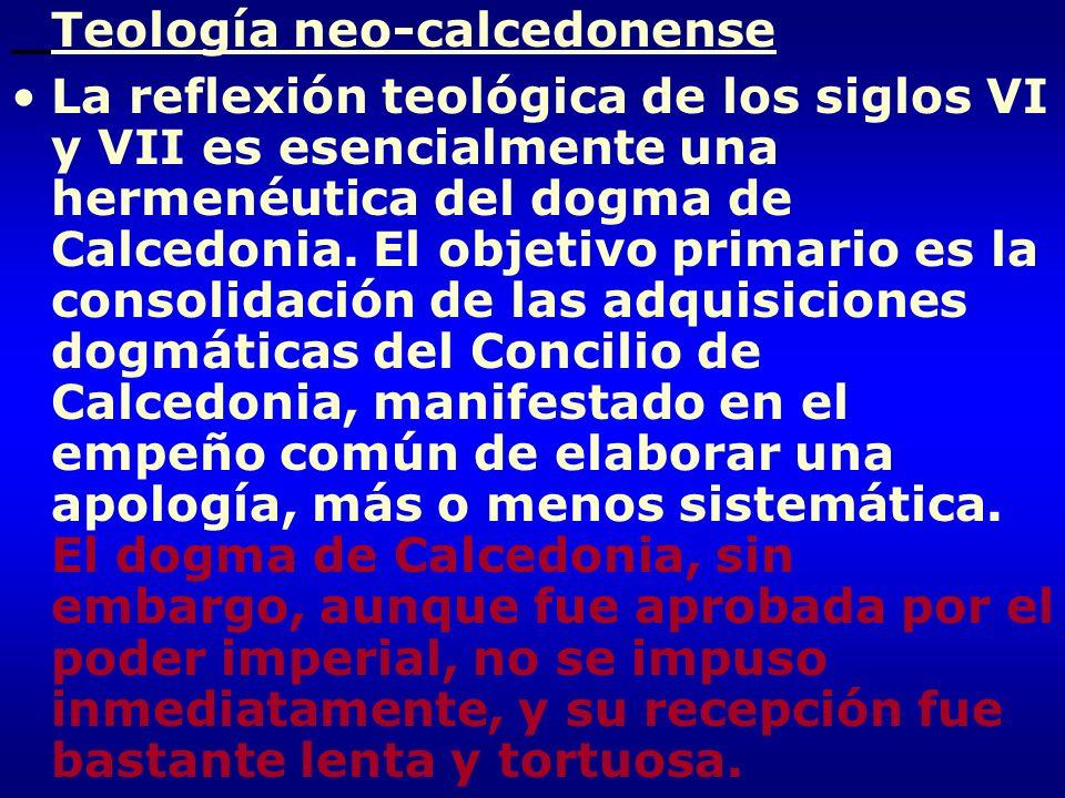 Teología neo-calcedonense La reflexión teológica de los siglos VI y VII es esencialmente una hermenéutica del dogma de Calcedonia. El objetivo primari