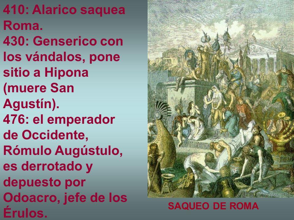 410: Alarico saquea Roma. 430: Genserico con los vándalos, pone sitio a Hipona (muere San Agustín). 476: el emperador de Occidente, Rómulo Augústulo,