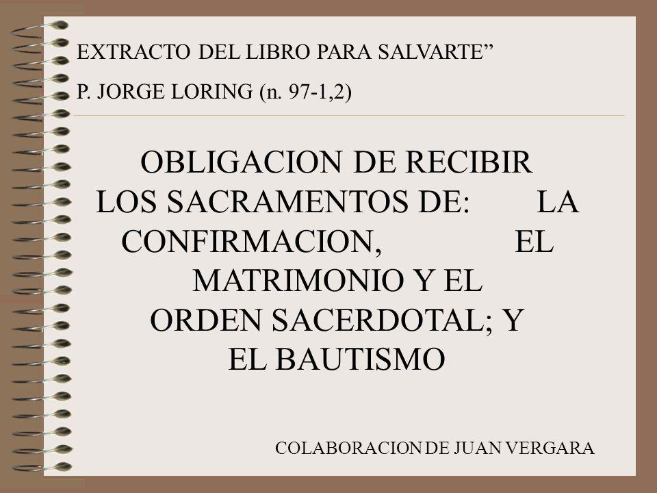 EXTRACTO DEL LIBRO PARA SALVARTE P. JORGE LORING (n. 97-1,2) OBLIGACION DE RECIBIR LOS SACRAMENTOS DE: LA CONFIRMACION, EL MATRIMONIO Y EL ORDEN SACER