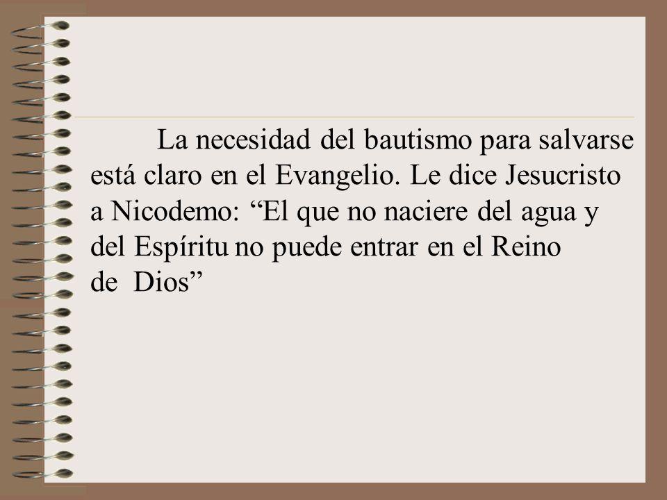 La necesidad del bautismo para salvarse está claro en el Evangelio. Le dice Jesucristo a Nicodemo: El que no naciere del agua y del Espíritu no puede