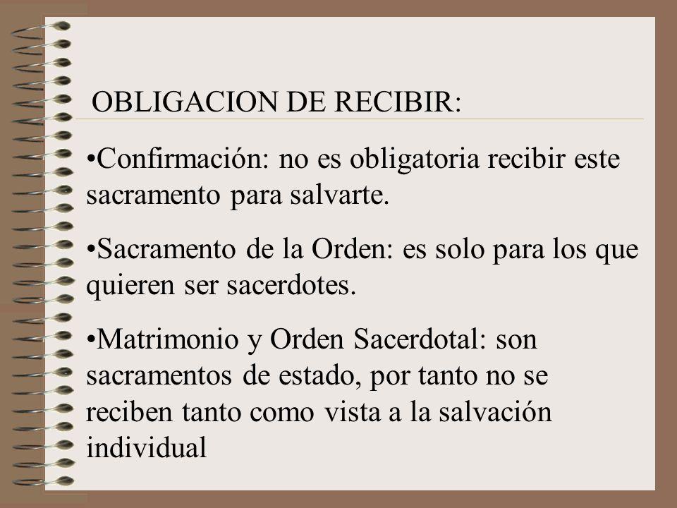 OBLIGACION DE RECIBIR: Confirmación: no es obligatoria recibir este sacramento para salvarte. Sacramento de la Orden: es solo para los que quieren ser