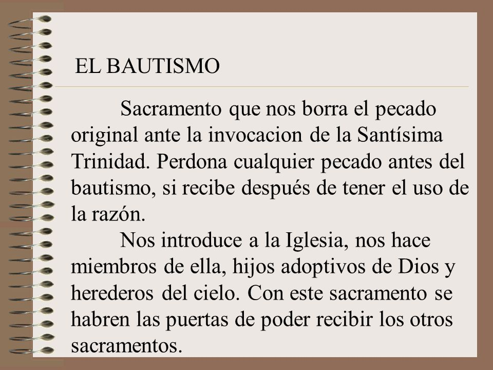 EL BAUTISMO Sacramento que nos borra el pecado original ante la invocacion de la Santísima Trinidad. Perdona cualquier pecado antes del bautismo, si r
