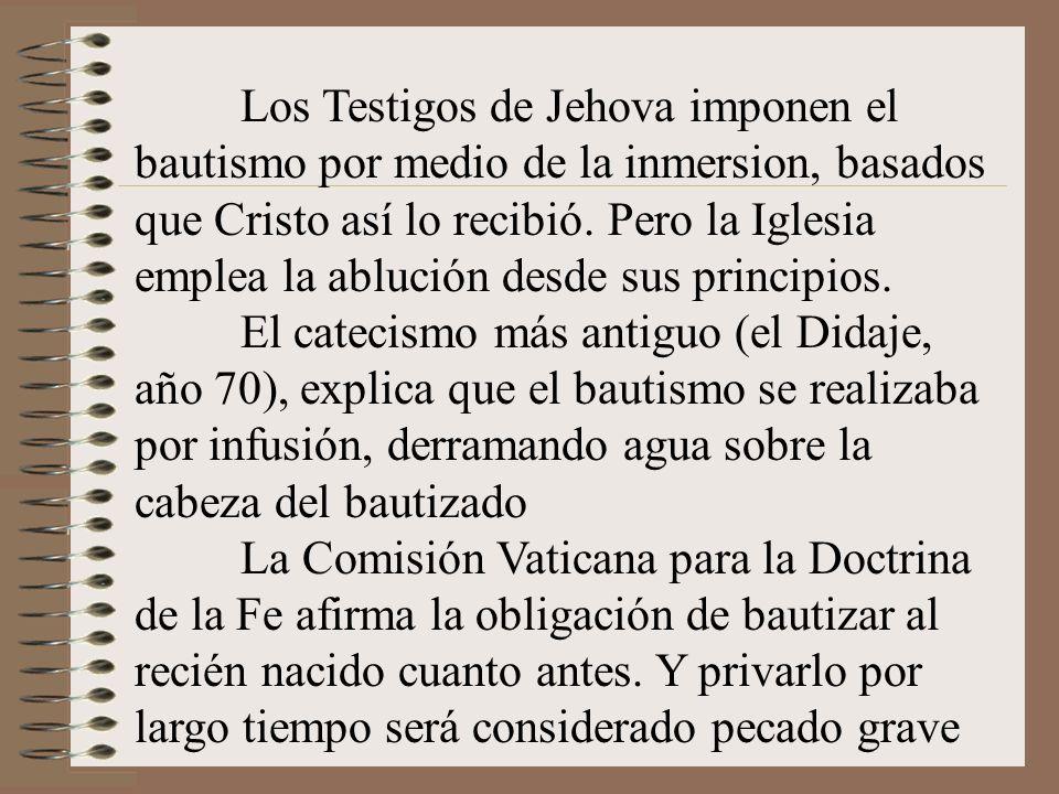Los Testigos de Jehova imponen el bautismo por medio de la inmersion, basados que Cristo así lo recibió. Pero la Iglesia emplea la ablución desde sus