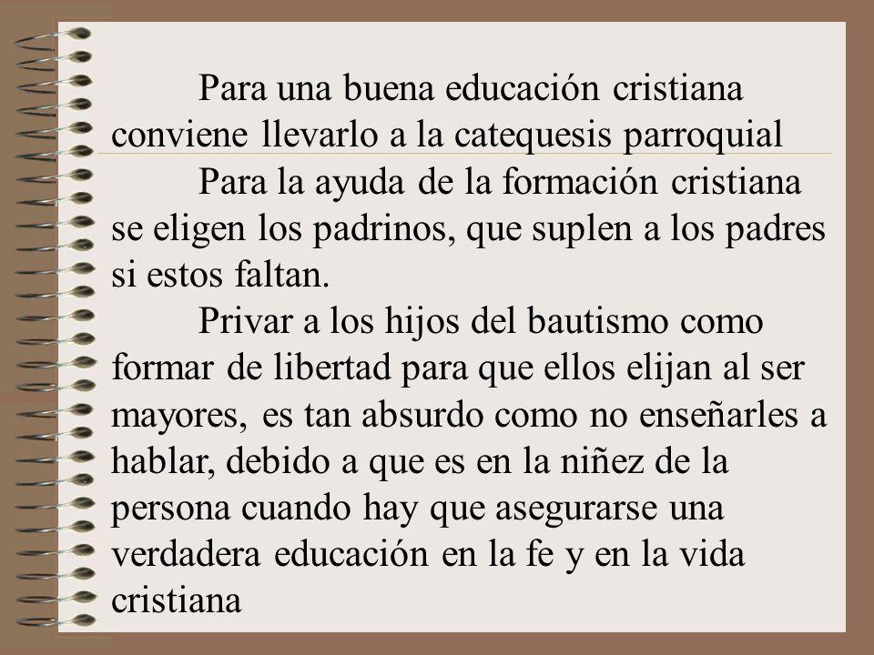 Para una buena educación cristiana conviene llevarlo a la catequesis parroquial Para la ayuda de la formación cristiana se eligen los padrinos, que su
