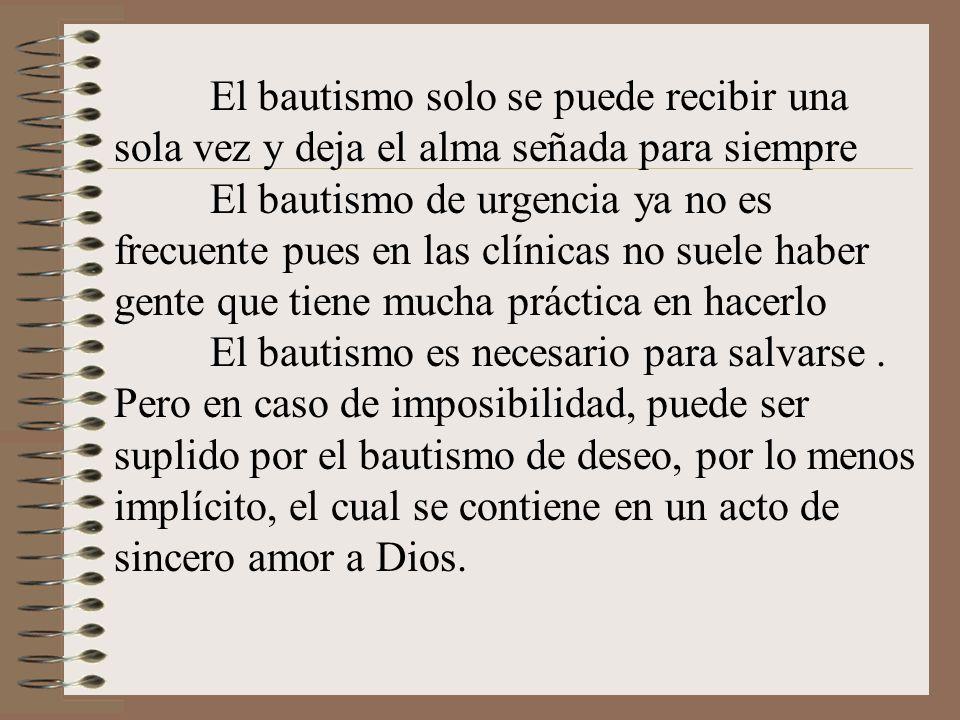 El bautismo solo se puede recibir una sola vez y deja el alma señada para siempre El bautismo de urgencia ya no es frecuente pues en las clínicas no s