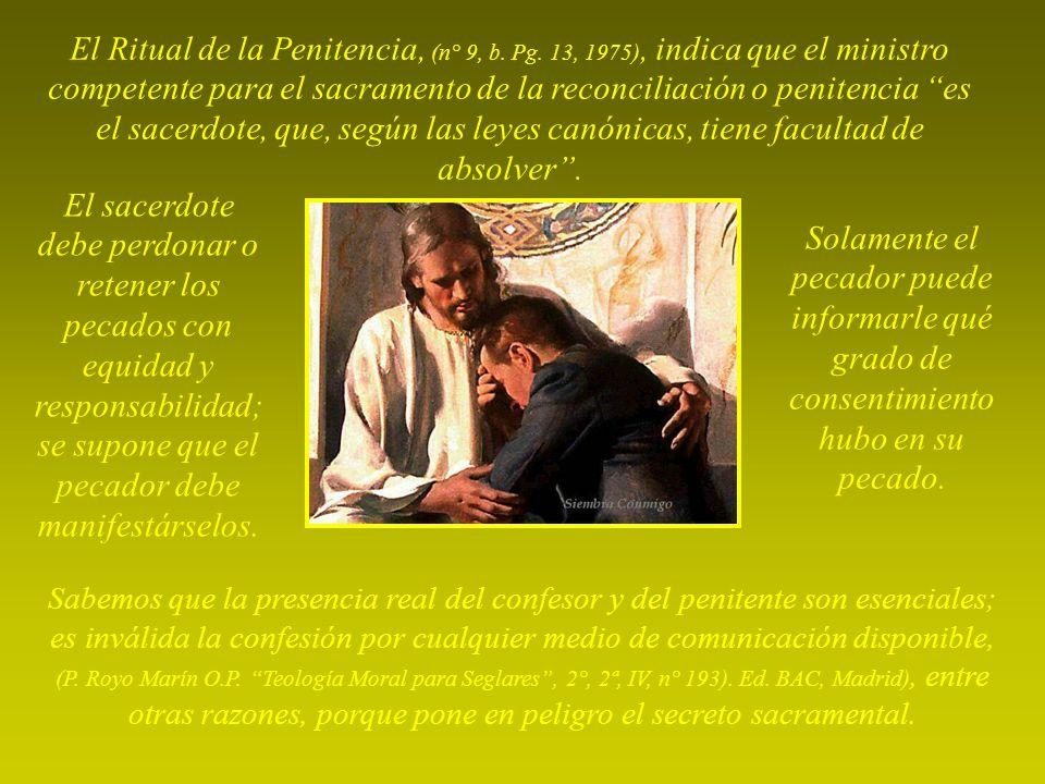 Sabemos que la presencia real del confesor y del penitente son esenciales; es inválida la confesión por cualquier medio de comunicación disponible, (P.