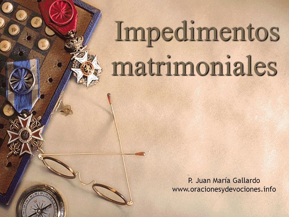 Impedimentos matrimoniales Impedimentos matrimoniales P. Juan María Gallardo www.oracionesydevociones.info