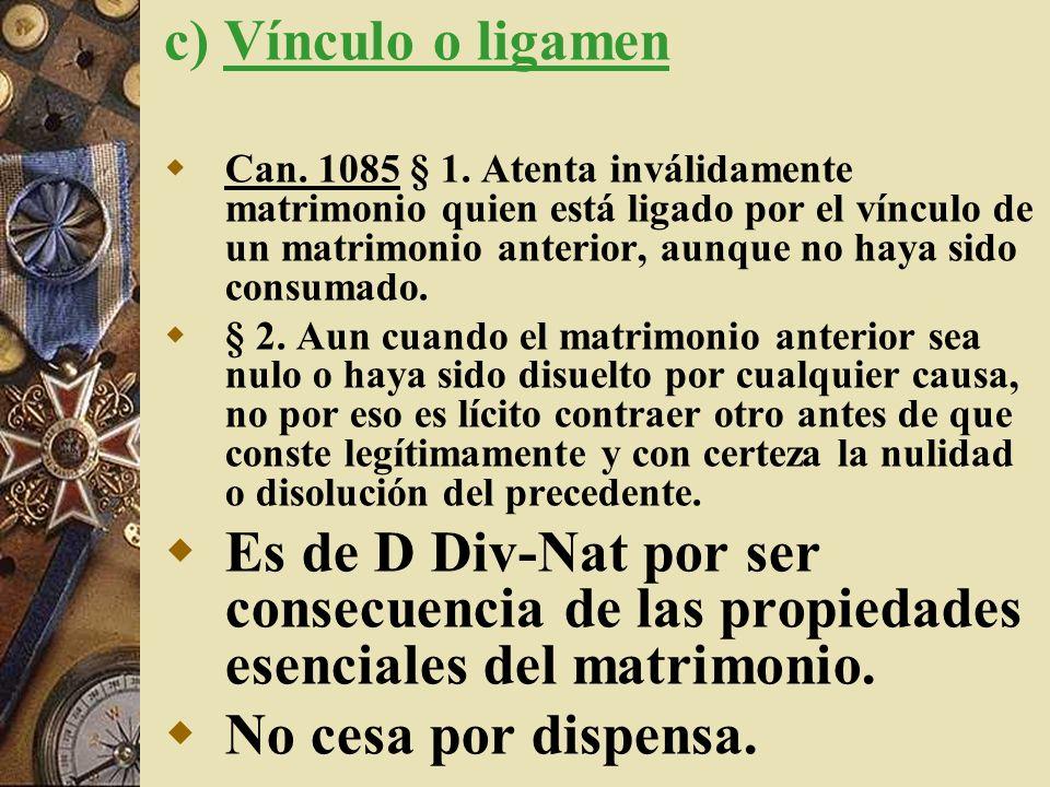 c) Vínculo o ligamen Can. 1085 § 1. Atenta inválidamente matrimonio quien está ligado por el vínculo de un matrimonio anterior, aunque no haya sido co