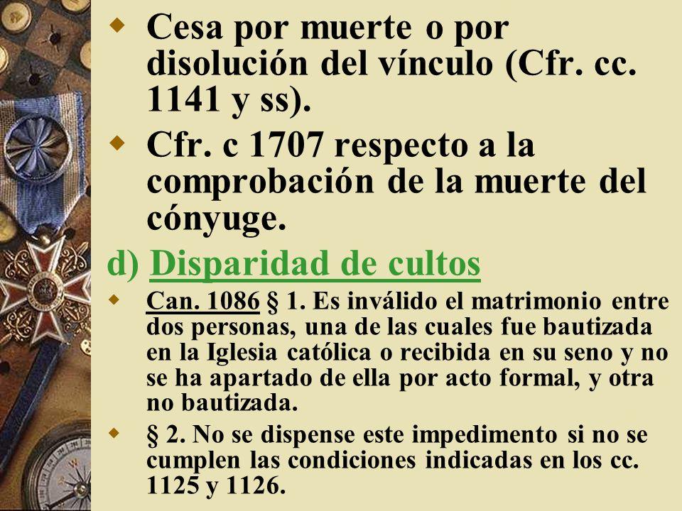 Cesa por muerte o por disolución del vínculo (Cfr. cc. 1141 y ss). Cfr. c 1707 respecto a la comprobación de la muerte del cónyuge. d) Disparidad de c