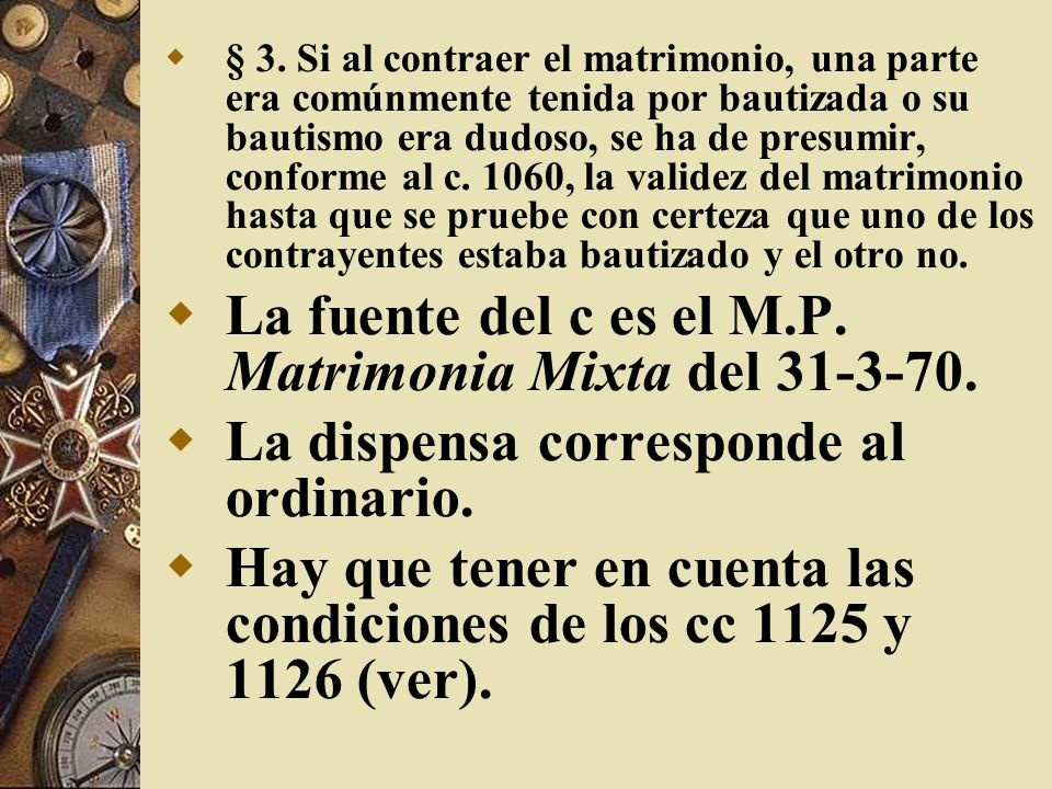 § 3. Si al contraer el matrimonio, una parte era comúnmente tenida por bautizada o su bautismo era dudoso, se ha de presumir, conforme al c. 1060, la