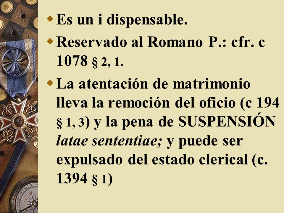 Es un i dispensable. Reservado al Romano P.: cfr. c 1078 § 2, 1. La atentación de matrimonio lleva la remoción del oficio (c 194 § 1, 3 ) y la pena de