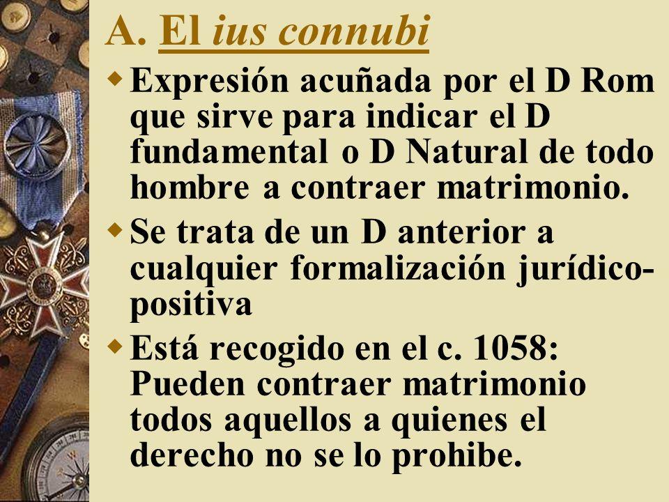 A. El ius connubi Expresión acuñada por el D Rom que sirve para indicar el D fundamental o D Natural de todo hombre a contraer matrimonio. Se trata de