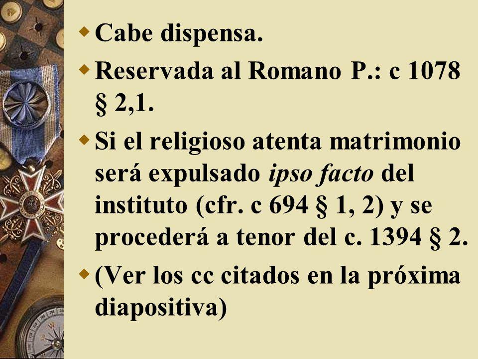Cabe dispensa. Reservada al Romano P.: c 1078 § 2,1. Si el religioso atenta matrimonio será expulsado ipso facto del instituto (cfr. c 694 § 1, 2) y s