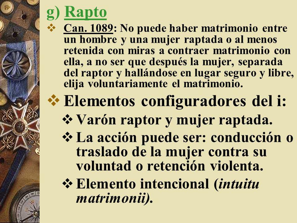 g) Rapto Can. 1089: No puede haber matrimonio entre un hombre y una mujer raptada o al menos retenida con miras a contraer matrimonio con ella, a no s