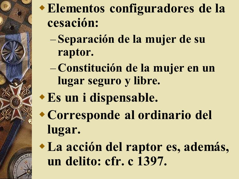 Elementos configuradores de la cesación: – Separación de la mujer de su raptor. – Constitución de la mujer en un lugar seguro y libre. Es un i dispens