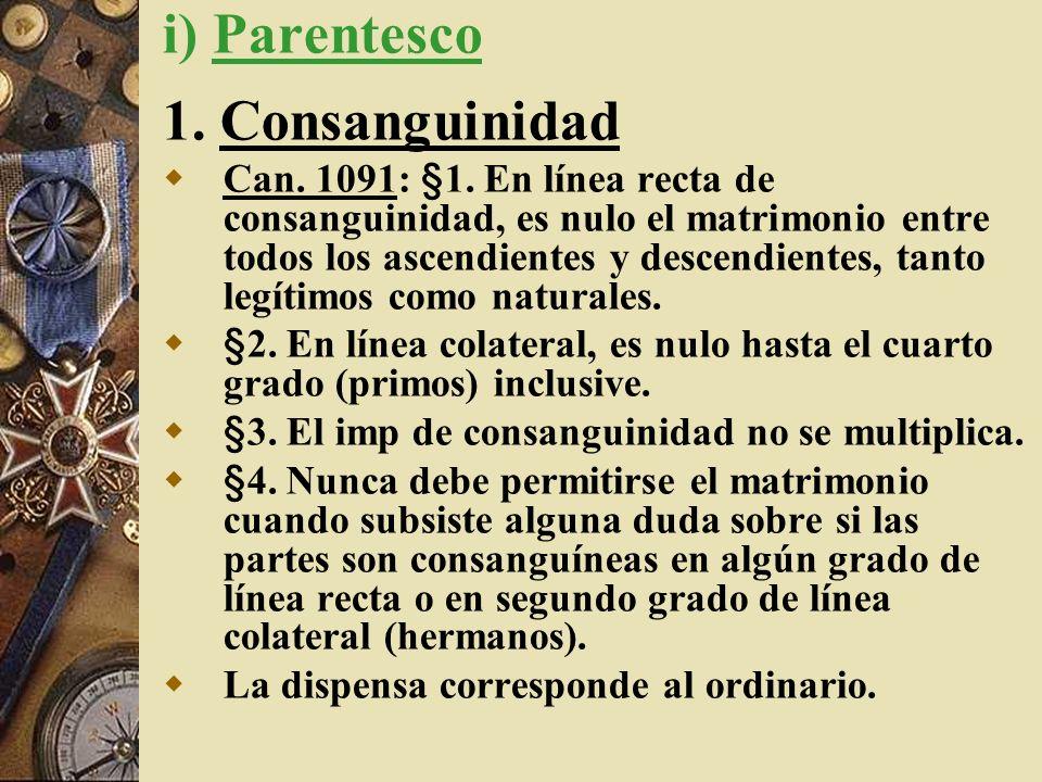 i) Parentesco 1. Consanguinidad Can. 1091: §1. En línea recta de consanguinidad, es nulo el matrimonio entre todos los ascendientes y descendientes, t