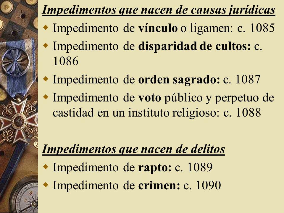 Impedimentos que nacen de causas jurídicas Impedimento de vínculo o ligamen: c. 1085 Impedimento de disparidad de cultos: c. 1086 Impedimento de orden