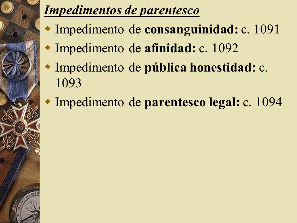 Impedimentos de parentesco Impedimento de consanguinidad: c. 1091 Impedimento de afinidad: c. 1092 Impedimento de pública honestidad: c. 1093 Impedime