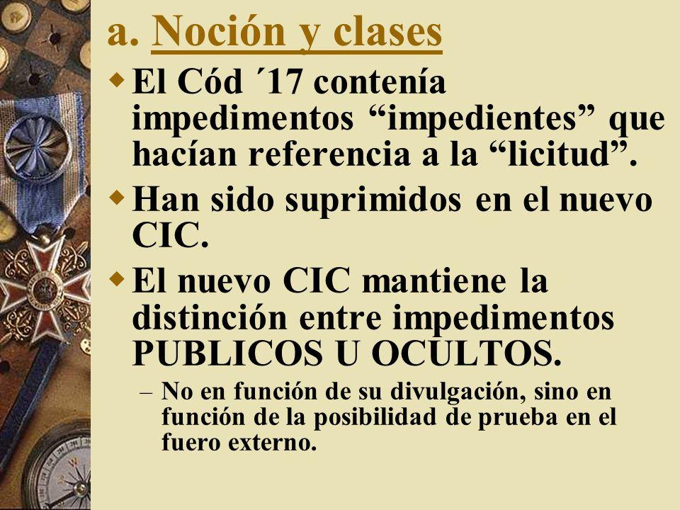 a. Noción y clases El Cód ´17 contenía impedimentos impedientes que hacían referencia a la licitud. Han sido suprimidos en el nuevo CIC. El nuevo CIC