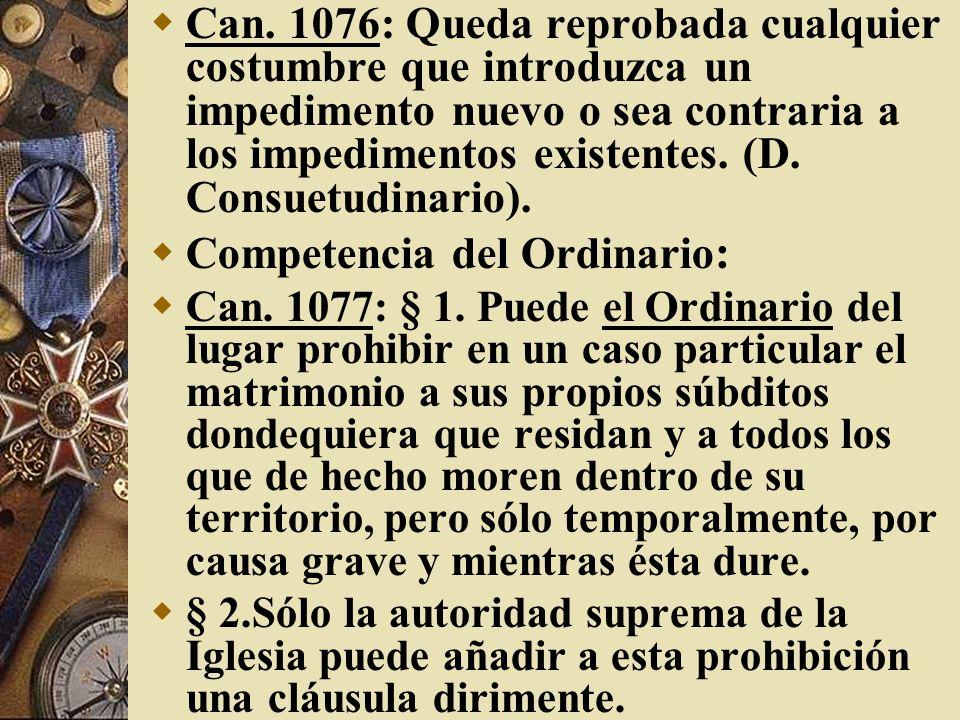 Can. 1076: Queda reprobada cualquier costumbre que introduzca un impedimento nuevo o sea contraria a los impedimentos existentes. (D. Consuetudinario)