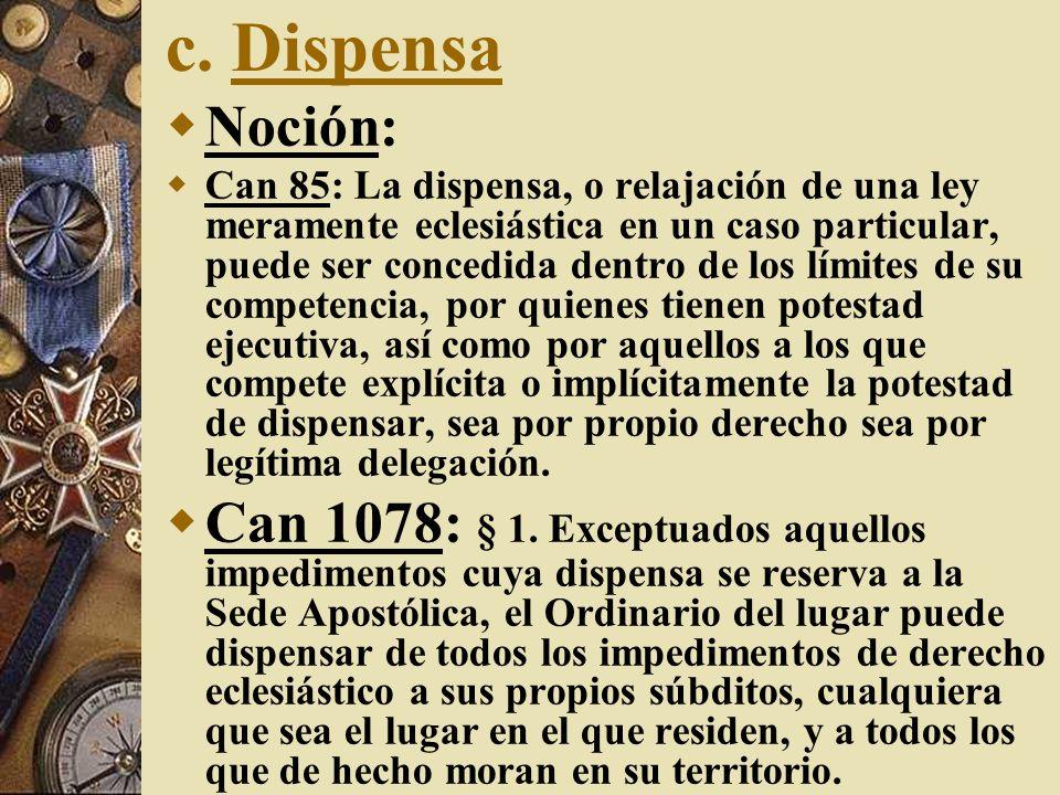 c. Dispensa Noción: Can 85: La dispensa, o relajación de una ley meramente eclesiástica en un caso particular, puede ser concedida dentro de los límit
