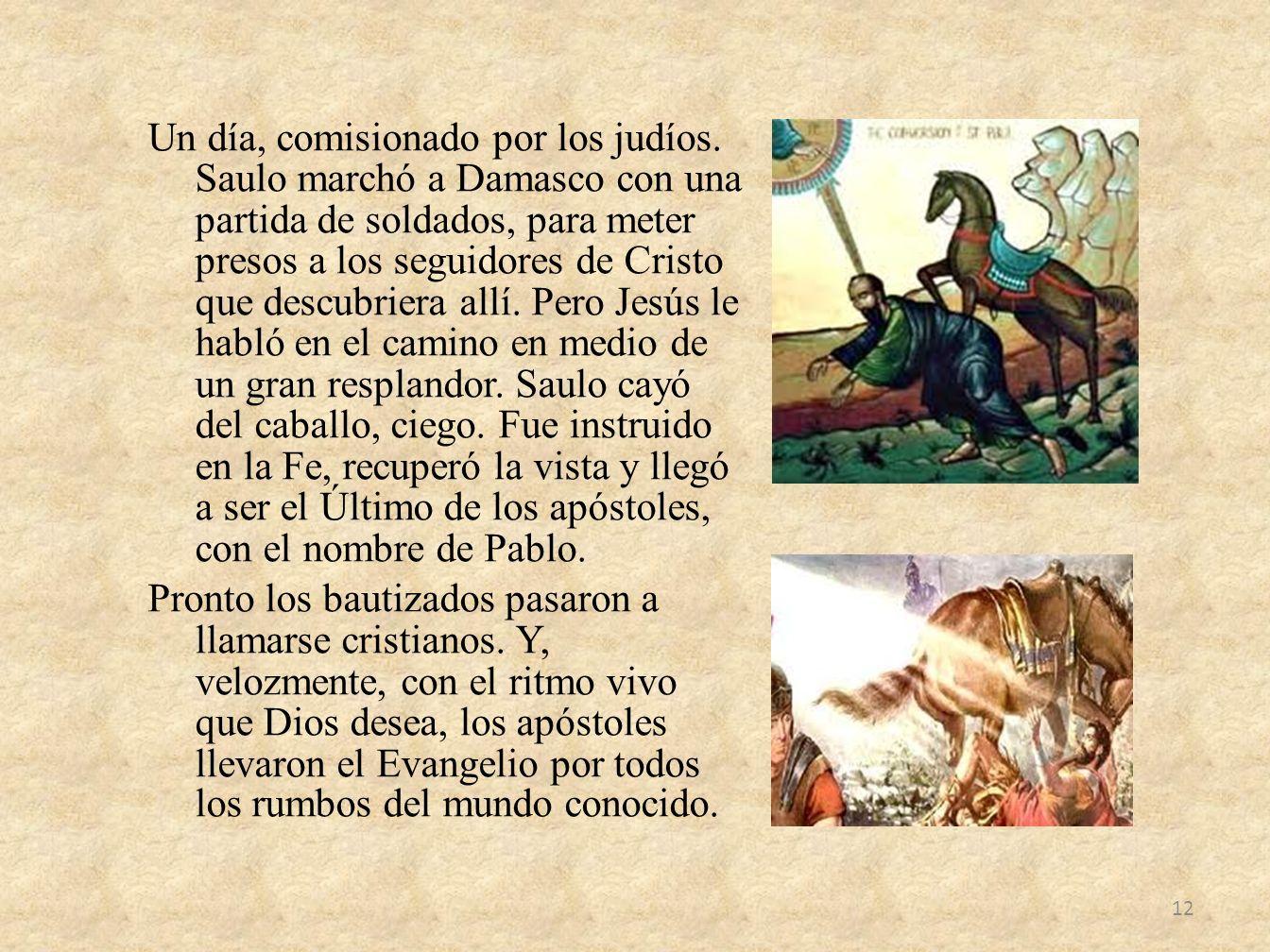Un día, comisionado por los judíos. Saulo marchó a Damasco con una partida de soldados, para meter presos a los seguidores de Cristo que descubriera a