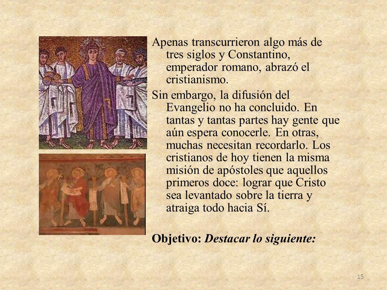 Apenas transcurrieron algo más de tres siglos y Constantino, emperador romano, abrazó el cristianismo. Sin embargo, la difusión del Evangelio no ha co