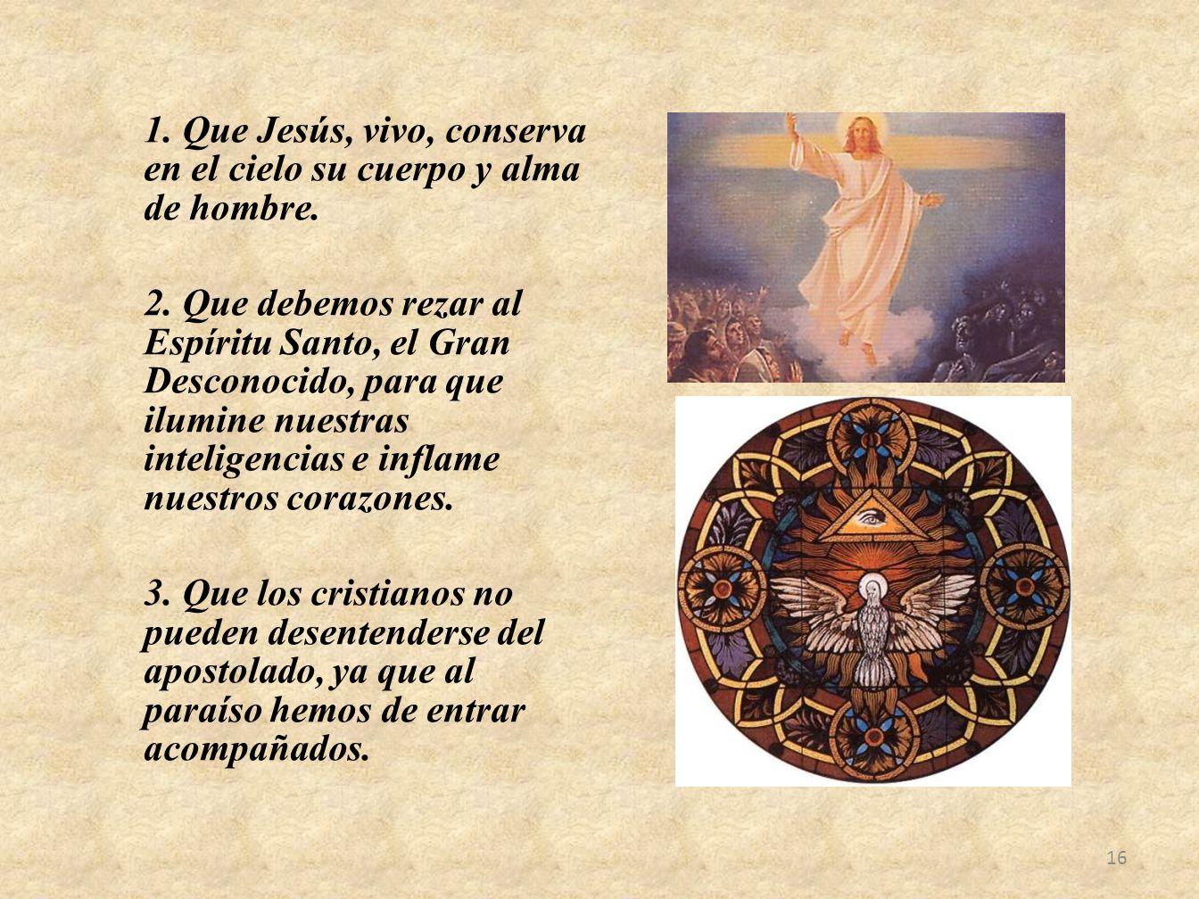 1. Que Jesús, vivo, conserva en el cielo su cuerpo y alma de hombre. 2. Que debemos rezar al Espíritu Santo, el Gran Desconocido, para que ilumine nue