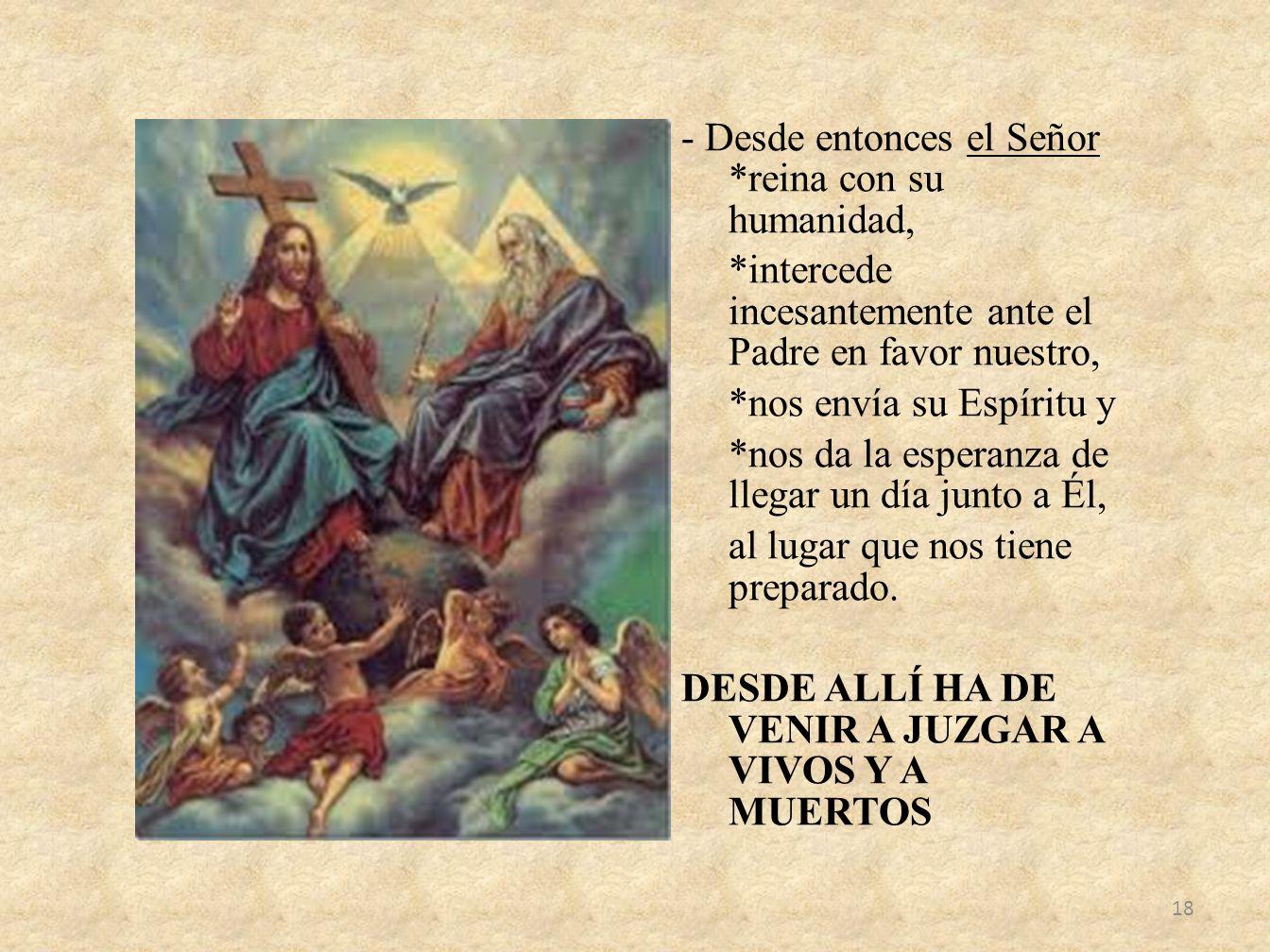 - Desde entonces el Señor *reina con su humanidad, *intercede incesantemente ante el Padre en favor nuestro, *nos envía su Espíritu y *nos da la esper