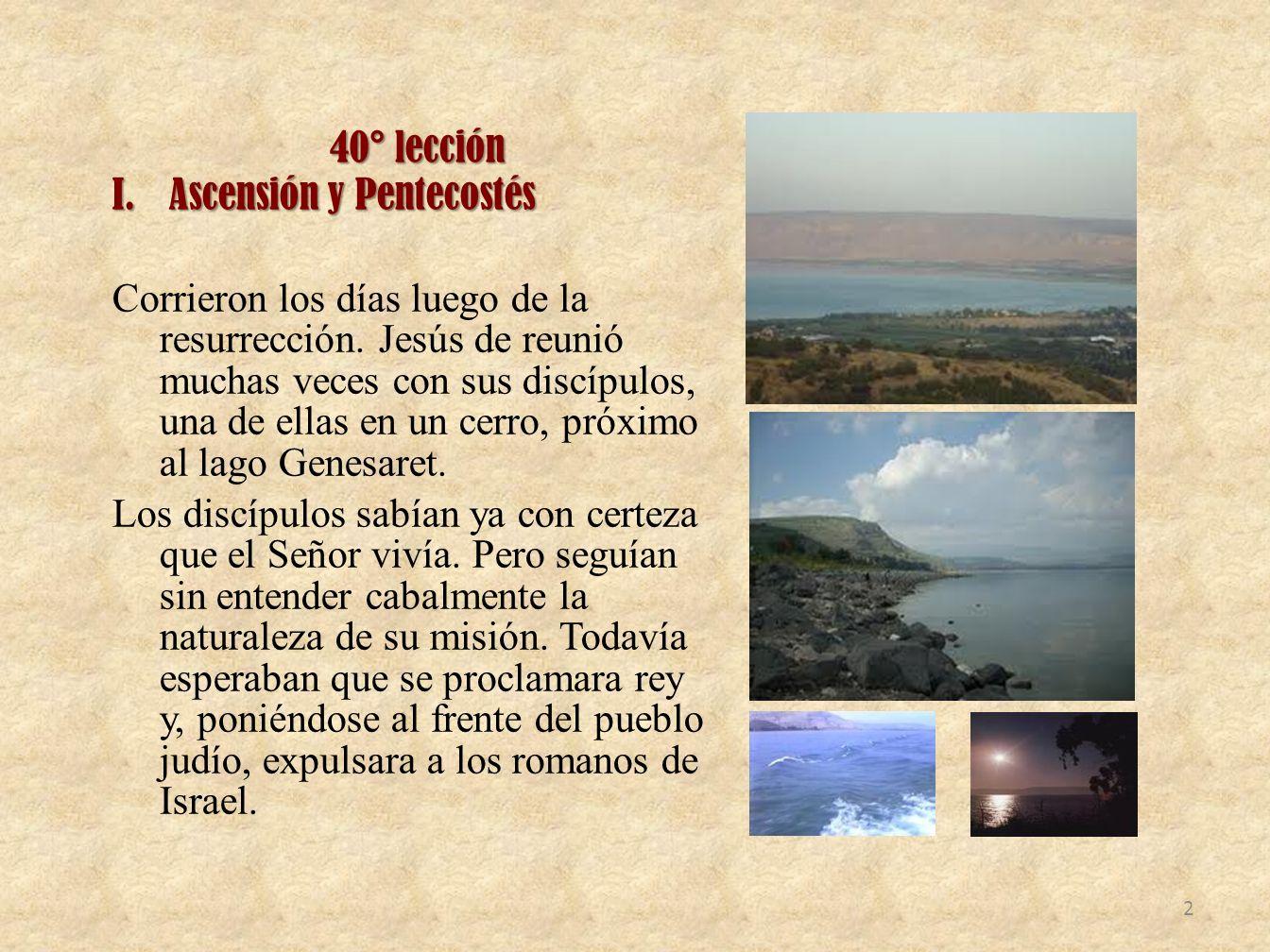 40° lección I.Ascensión y Pentecostés Corrieron los días luego de la resurrección. Jesús de reunió muchas veces con sus discípulos, una de ellas en un