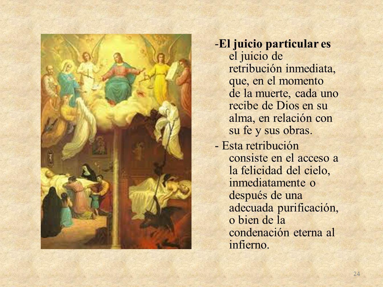 -El juicio particular es el juicio de retribución inmediata, que, en el momento de la muerte, cada uno recibe de Dios en su alma, en relación con su f