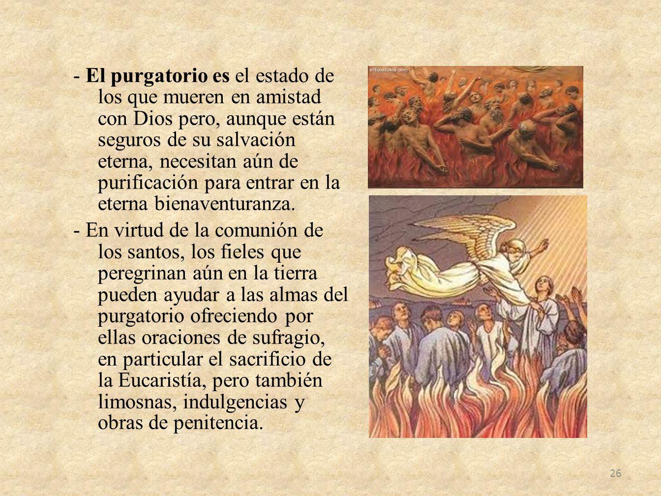 - El purgatorio es el estado de los que mueren en amistad con Dios pero, aunque están seguros de su salvación eterna, necesitan aún de purificación pa