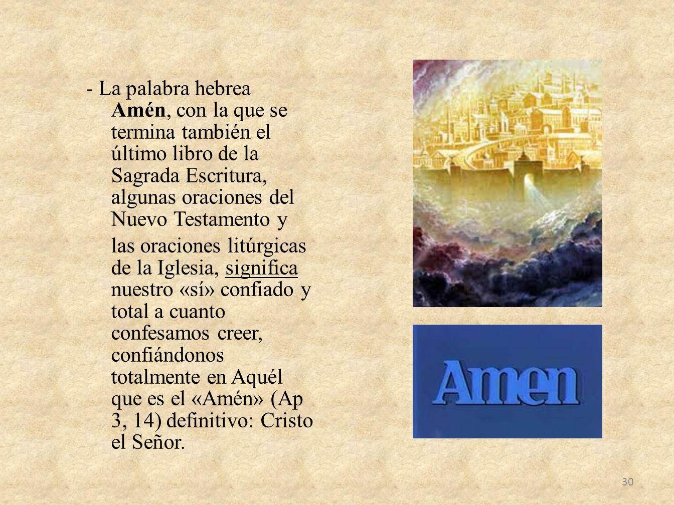 - La palabra hebrea Amén, con la que se termina también el último libro de la Sagrada Escritura, algunas oraciones del Nuevo Testamento y las oracione