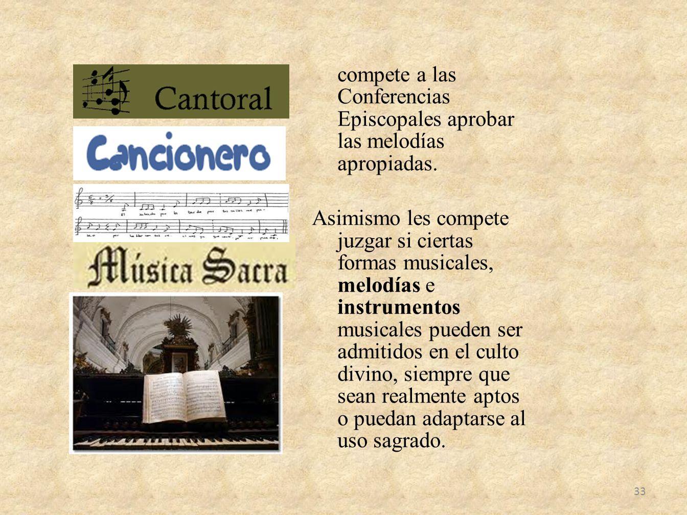 compete a las Conferencias Episcopales aprobar las melodías apropiadas. Asimismo les compete juzgar si ciertas formas musicales, melodías e instrument