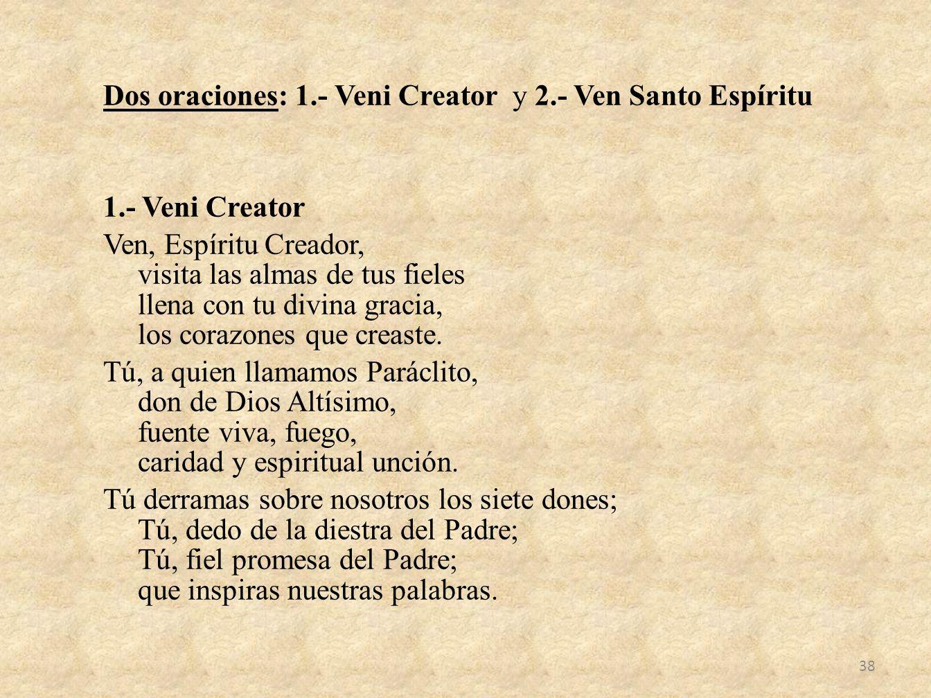 Dos oraciones: 1.- Veni Creator y 2.- Ven Santo Espíritu 1.- Veni Creator Ven, Espíritu Creador, visita las almas de tus fieles llena con tu divina gr