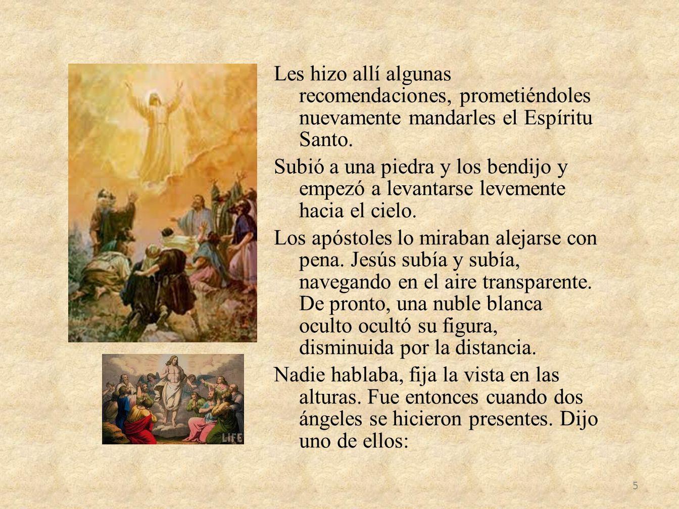 Les hizo allí algunas recomendaciones, prometiéndoles nuevamente mandarles el Espíritu Santo. Subió a una piedra y los bendijo y empezó a levantarse l