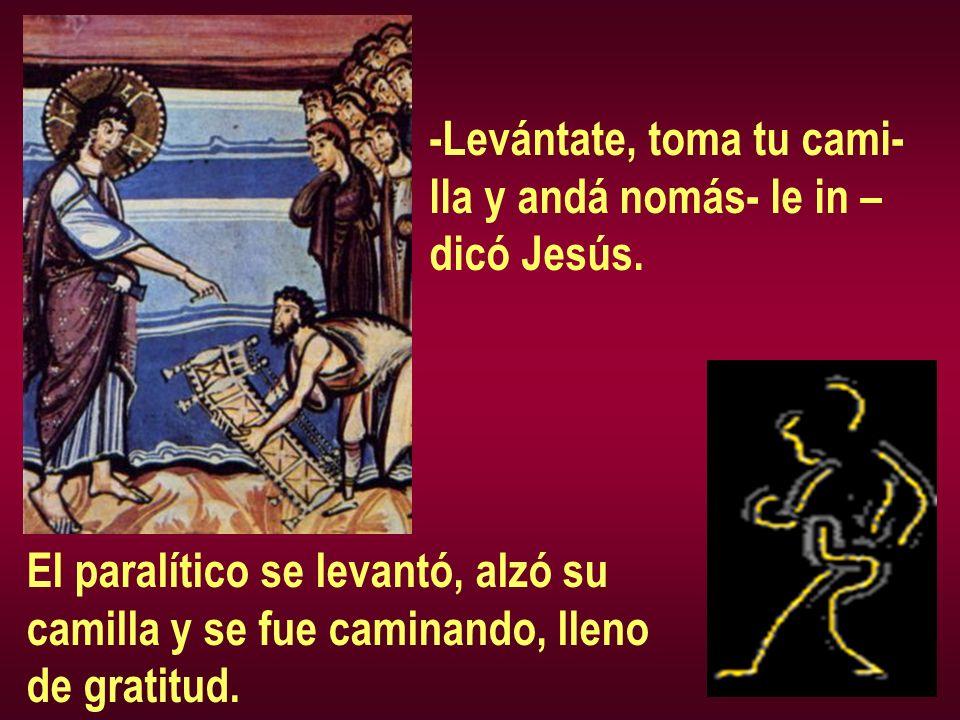 -Levántate, toma tu cami- lla y andá nomás- le in – dicó Jesús. El paralítico se levantó, alzó su camilla y se fue caminando, lleno de gratitud.