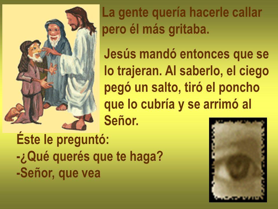 La gente quería hacerle callar pero él más gritaba. Jesús mandó entonces que se lo trajeran. Al saberlo, el ciego pegó un salto, tiró el poncho que lo