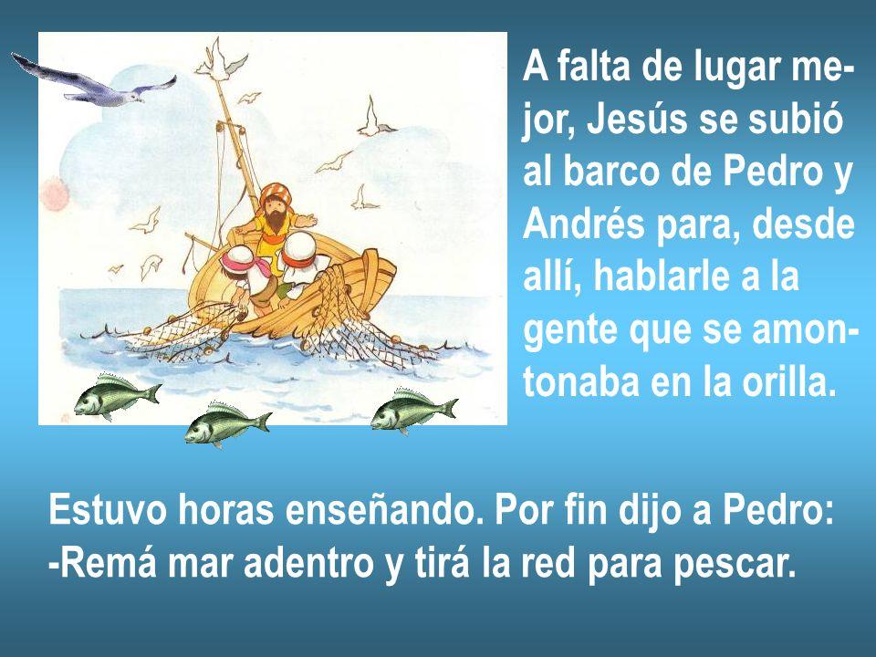A falta de lugar me- jor, Jesús se subió al barco de Pedro y Andrés para, desde allí, hablarle a la gente que se amon- tonaba en la orilla. Estuvo hor
