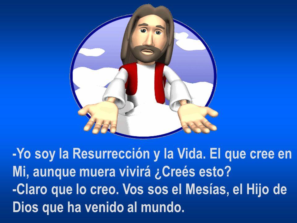 -Yo soy la Resurrección y la Vida. El que cree en Mi, aunque muera vivirá ¿Creés esto? -Claro que lo creo. Vos sos el Mesías, el Hijo de Dios que ha v