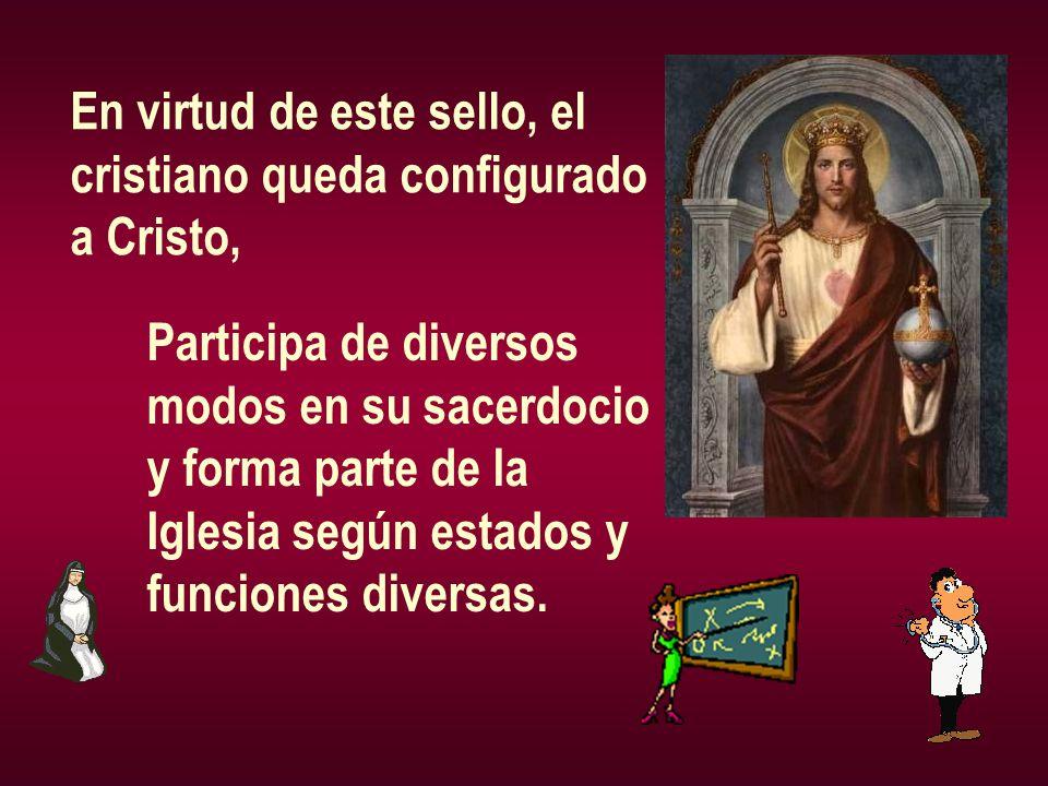 En virtud de este sello, el cristiano queda configurado a Cristo, Participa de diversos modos en su sacerdocio y forma parte de la Iglesia según estad