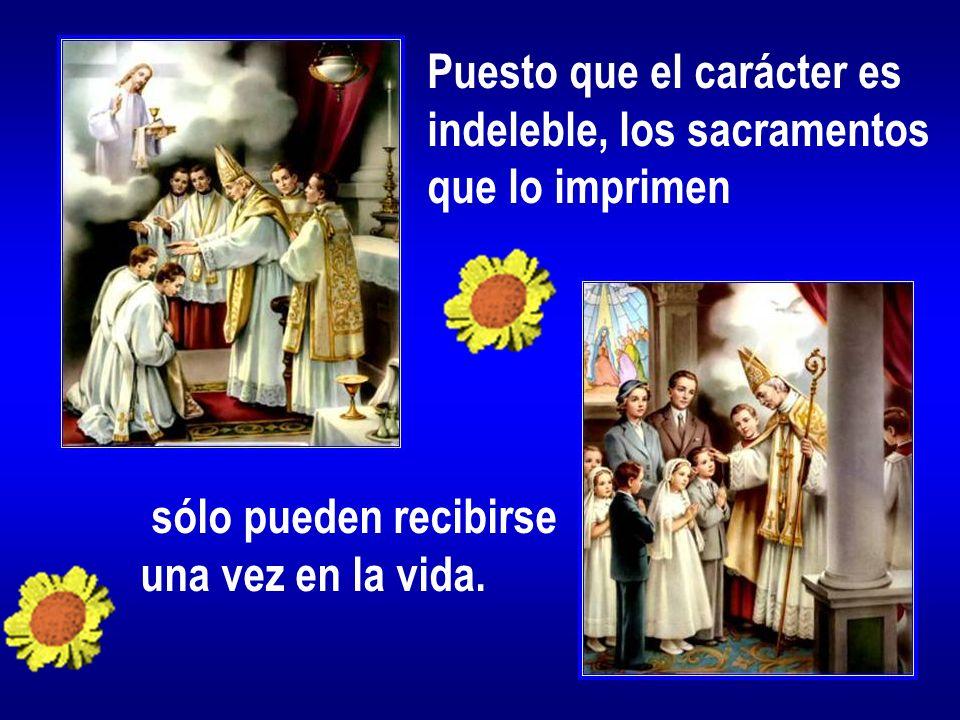 Puesto que el carácter es indeleble, los sacramentos que lo imprimen sólo pueden recibirse una vez en la vida.