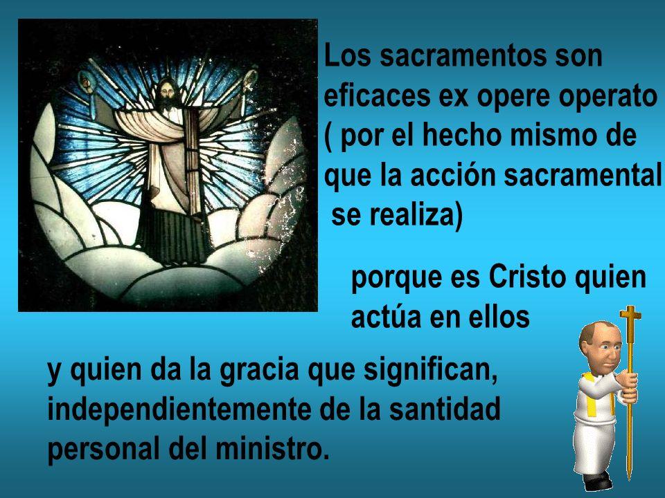 Los sacramentos son eficaces ex opere operato ( por el hecho mismo de que la acción sacramental se realiza) porque es Cristo quien actúa en ellos y qu