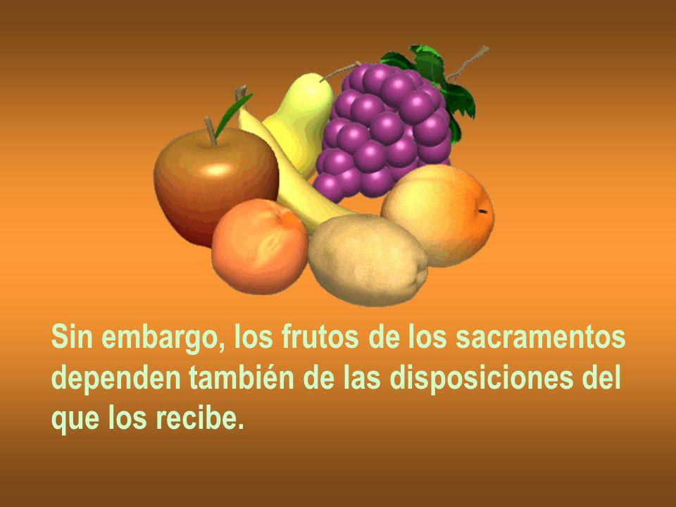 Sin embargo, los frutos de los sacramentos dependen también de las disposiciones del que los recibe.